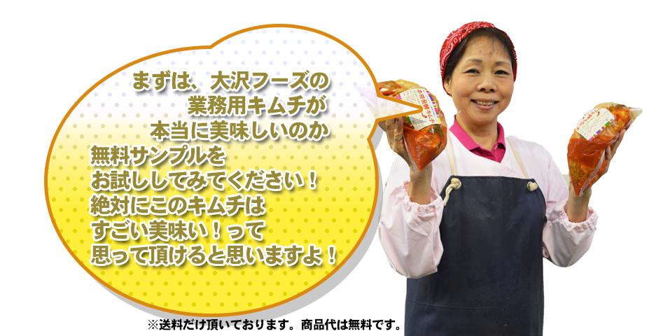まずは、大沢フーズの 業務用キムチが 本当に美味しいのか 無料サンプルを お試ししてみてください! 絶対にこのキムチは すごい美味い!って 思って頂けると思いますよ!