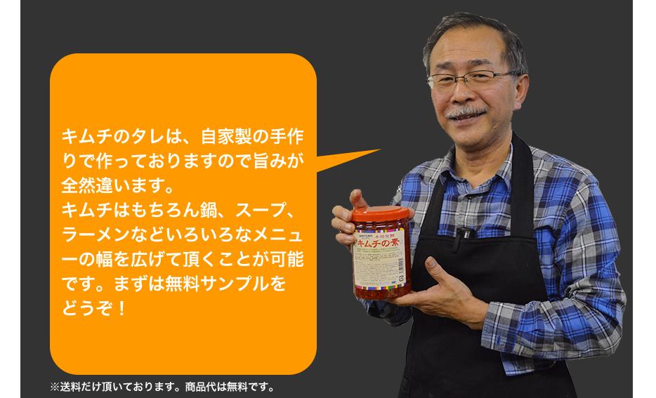キムチのタレは、自家製の手作りで作っておりますので旨みが全然違います。キムチはもちろん鍋、スープ、ラーメンなどいろいろなメニューの幅を広げて頂くことが可能です。まずは無料サンプルをどうぞ!
